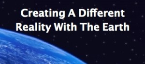 Creating A Different Reality With the Earth