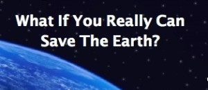 What If You Really CAn Save The Earth